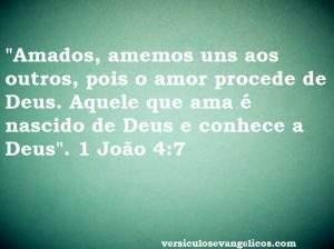 """""""Amados, amemos uns aos outros, pois o amor procede de Deus. Aquele que ama é nascido de Deus e conhece a Deus"""".  1 João 4:7"""