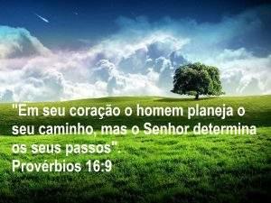 """""""Em seu coração o homem planeja o seu caminho, mas o Senhor determina os seus passos"""".  Provérbios 16:9"""
