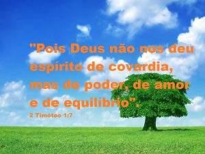 """""""Pois Deus não nos deu espírito de covardia, mas de poder, de amor e de equilíbrio"""".  2 Timóteo 1:7"""